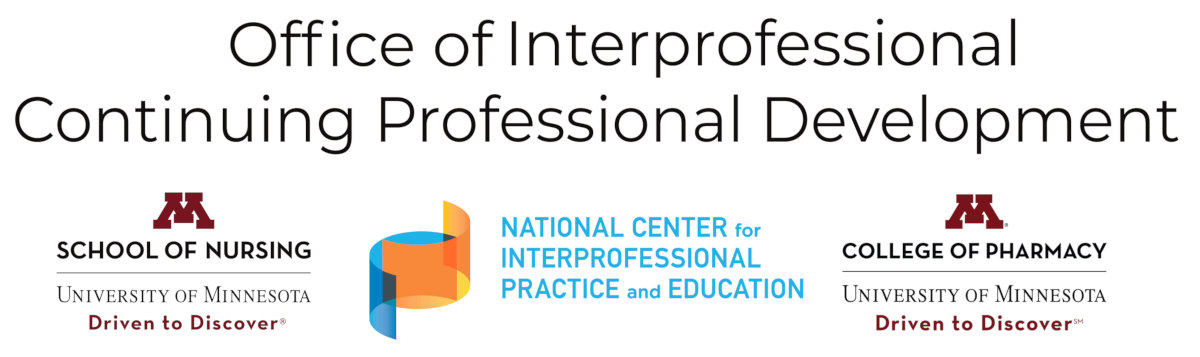 """Text reads """"Office of Interprofessional Continuing Professional Development"""" and shown are logos for the National Center for Interprofessional Practice and Education, the University of Minnesota School of Nursing, and the University of Minnesota College of Pharmacy."""